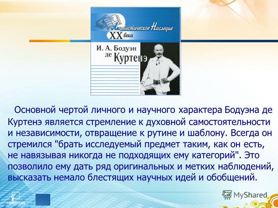 Основной чертой личного и научного характера Бодуэна де Куртенэ является стремление к духовной самостоятельности и независимости, отвращение к рутине и шаблону. Всегда он стремился