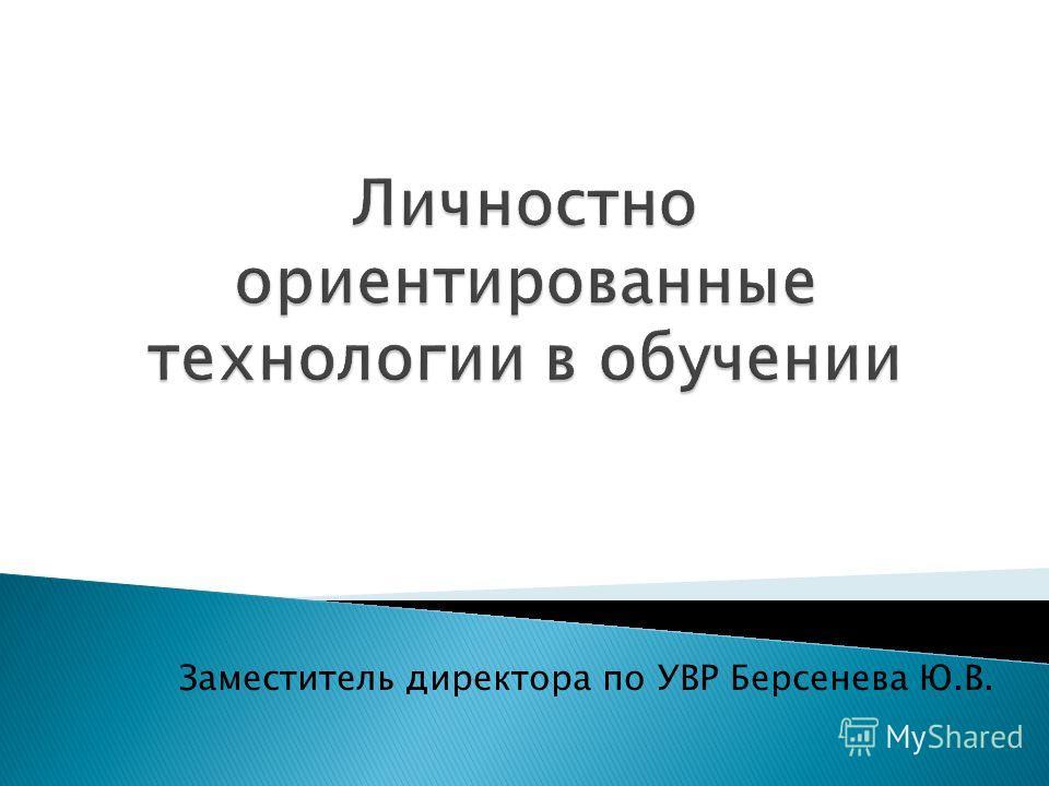 Заместитель директора по УВР Берсенева Ю.В.