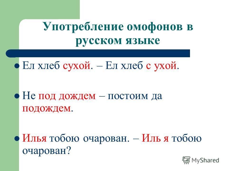 Употребление омофонов в русском языке Ел хлеб сухой. – Ел хлеб с ухой. Не под дождем – постоим да подождем. Илья тобою очарован. – Иль я тобою очарован?