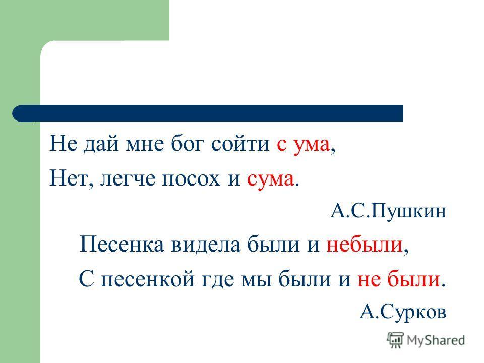 Не дай мне бог сойти с ума, Нет, легче посох и сума. А.С.Пушкин Песенка видела были и небыли, С песенкой где мы были и не были. А.Сурков