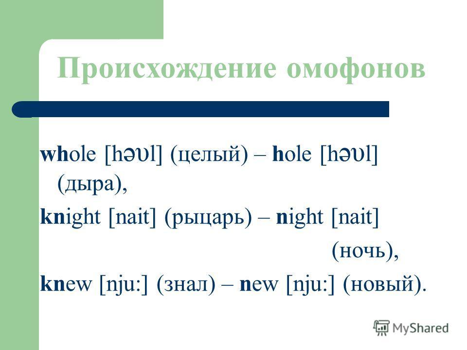 Происхождение омофонов whole [h əυ l] (целый) – hole [h əυ l] (дыра), knight [nait] (рыцарь) – night [nait] (ночь), knew [nju:] (знал) – new [nju:] (новый).