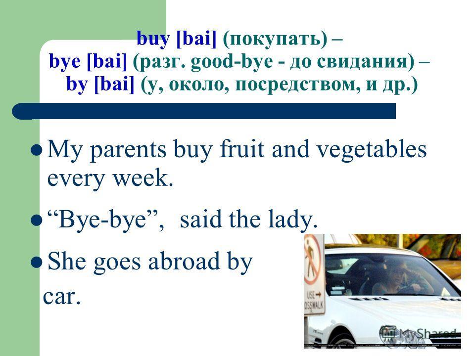 buy [bai] (покупать) – bye [bai] (разг. good-bye - до свидания) – by [bai] (у, около, посредством, и др.) My parents buy fruit and vegetables every week. Bye-bye, said the lady. She goes abroad by car.