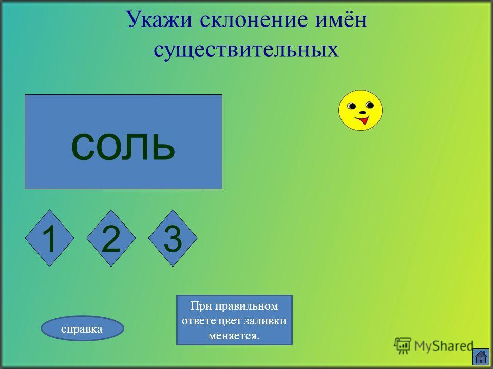 таблетка Укажи склонение имён существительных 123 справка При правильном ответе цвет заливки меняется.
