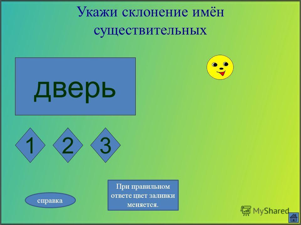 пирог Укажи склонение имён существительных 123 справка При правильном ответе цвет заливки меняется.