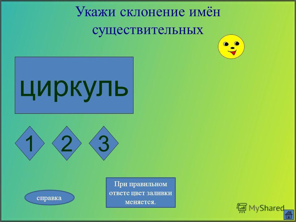 посуда Укажи склонение имён существительных 123 справка При правильном ответе цвет заливки меняется.