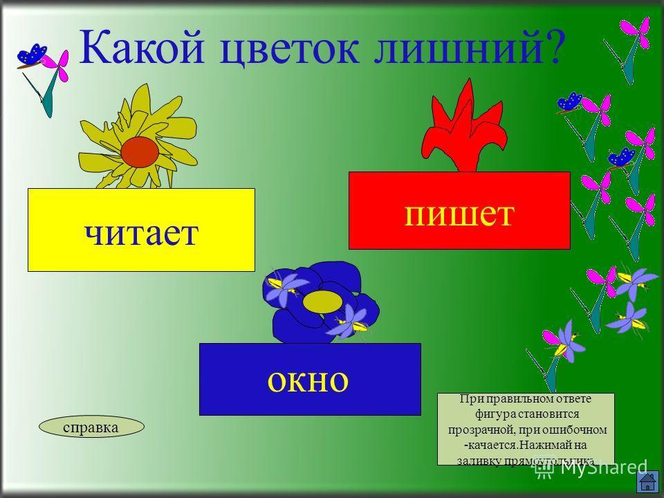 Какой цветок лишний? спляшет ёлка смеётся справка При правильном ответе фигура становится прозрачной, при ошибочном -качается.Нажимай на заливку прямоугольника