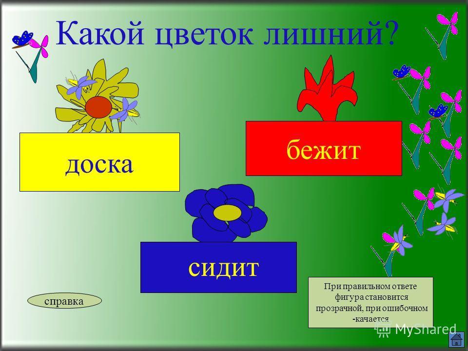 Какой цветок лишний? читает пишет окно справка При правильном ответе фигура становится прозрачной, при ошибочном -качается.Нажимай на заливку прямоугольника