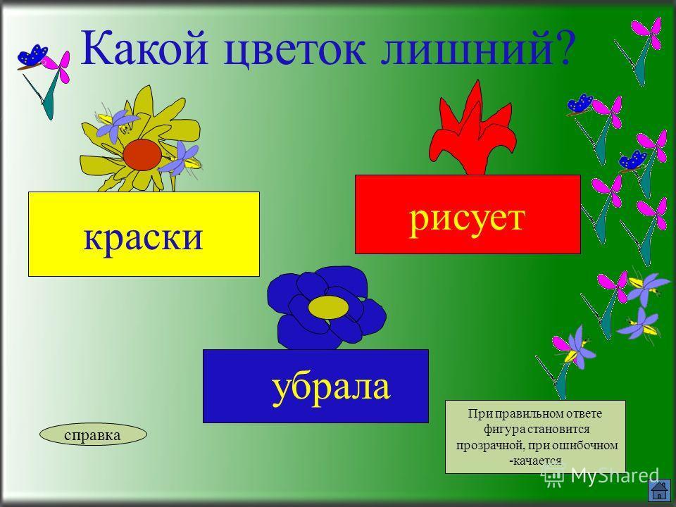 Какой цветок лишний? доска бежит сидит справка При правильном ответе фигура становится прозрачной, при ошибочном -качается
