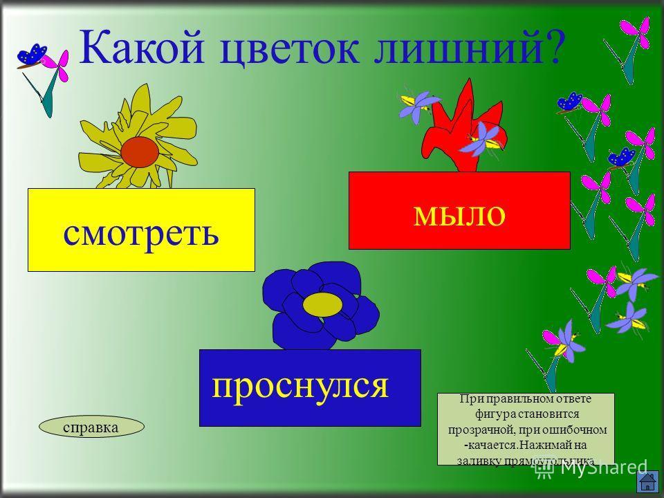 Какой цветок лишний? прыгала стоит стул справка При правильном ответе фигура становится прозрачной, при ошибочном -качается.Нажимай на заливку прямоугольника