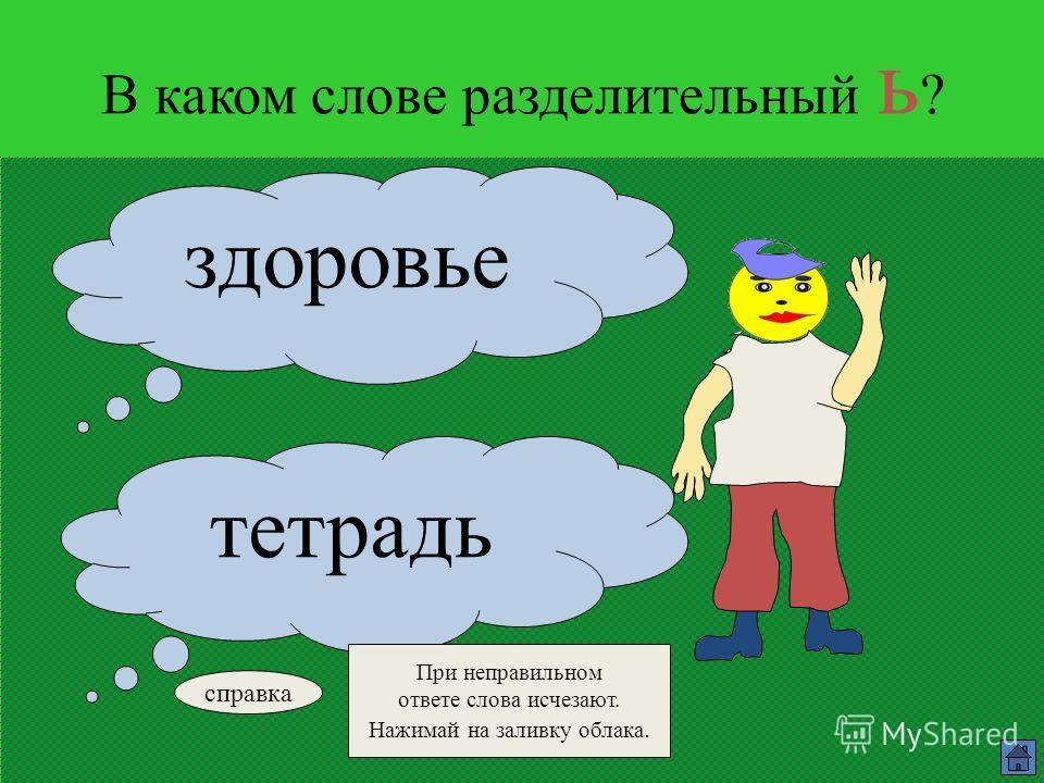 В каком слове разделительный ь ? листья льдина справка При неправильном ответе слова исчезают. Нажимай на заливку облака.