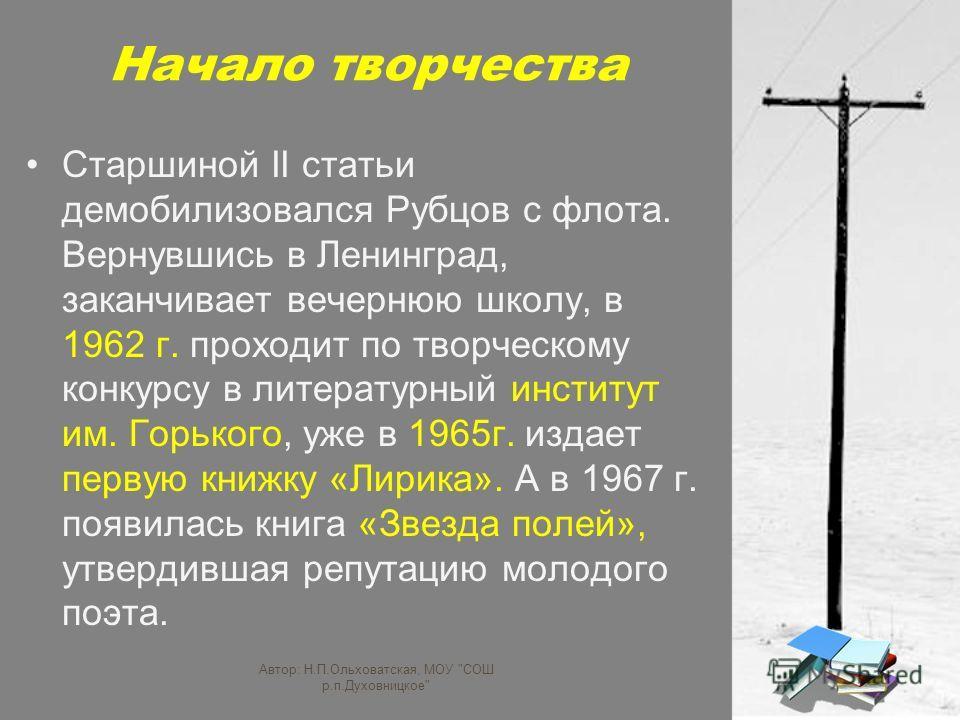 Начало творчества Старшиной II статьи демобилизовался Рубцов с флота. Вернувшись в Ленинград, заканчивает вечернюю школу, в 1962 г. проходит по творческому конкурсу в литературный институт им. Горького, уже в 1965г. издает первую книжку «Лирика». А в