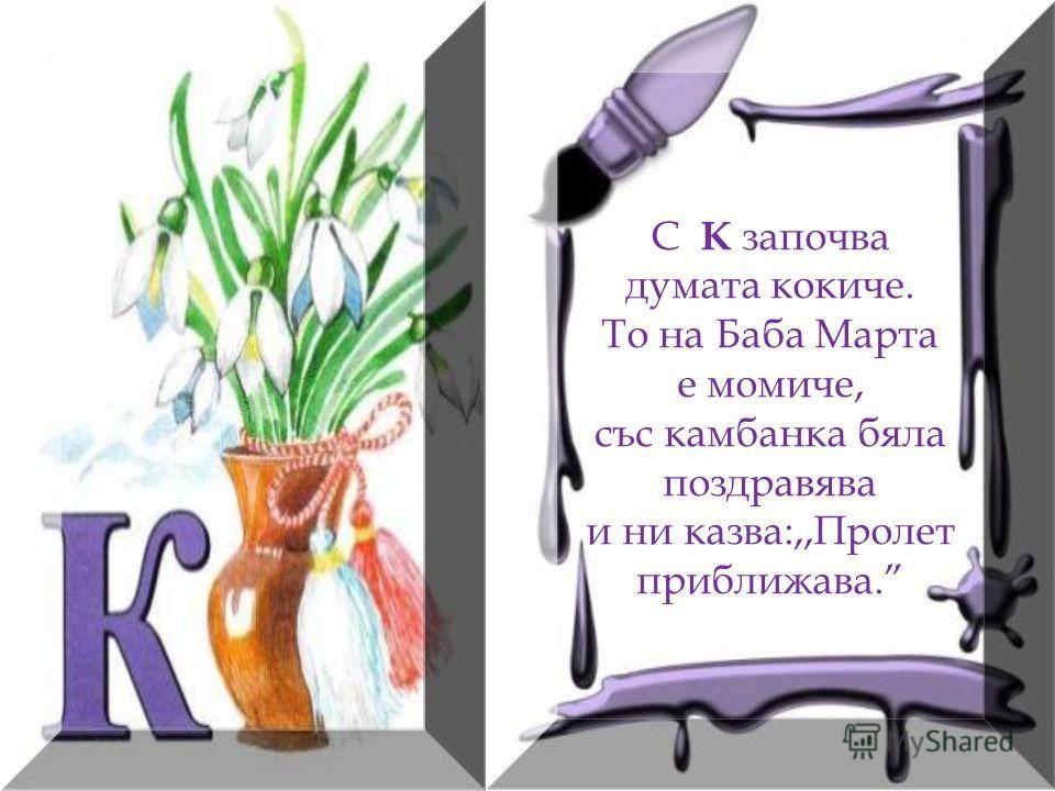 С К започва думата кокиче. То на Баба Марта е момиче, със камбанка бяла поздравява и ни казва:,,Пролет приближава.