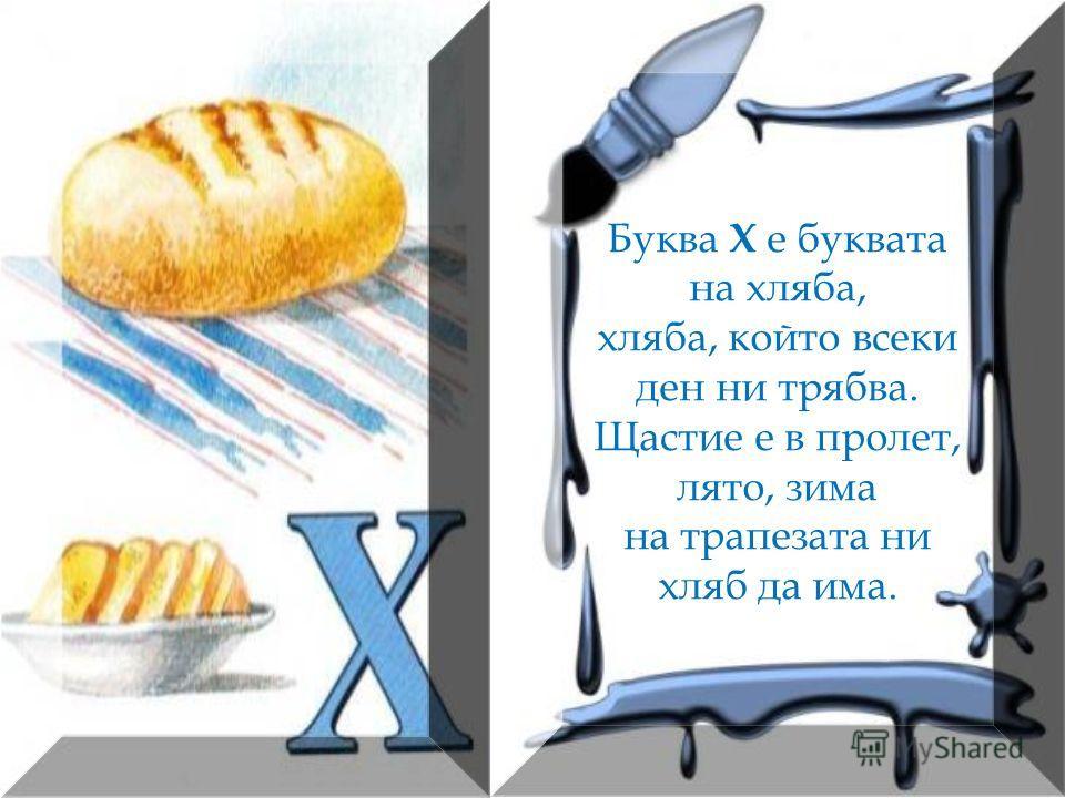 Буква Х е буквата на хляба, хляба, който всеки ден ни трябва. Щастие е в пролет, лято, зима на трапезата ни хляб да има.