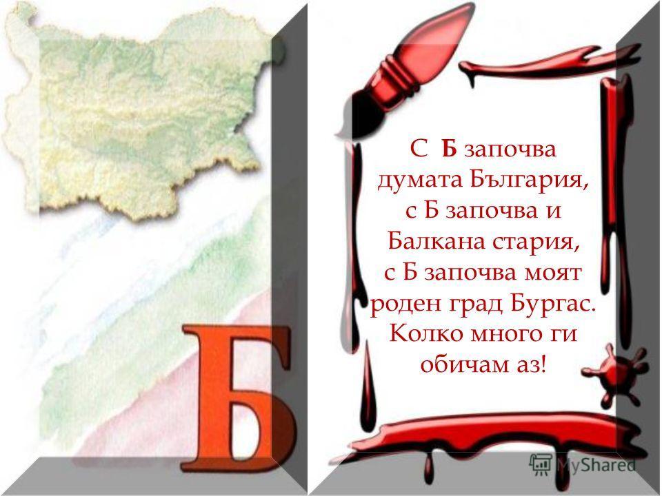 С Б започва думата България, с Б започва и Балкана стария, с Б започва моят роден град Бургас. Колко много ги обичам аз!