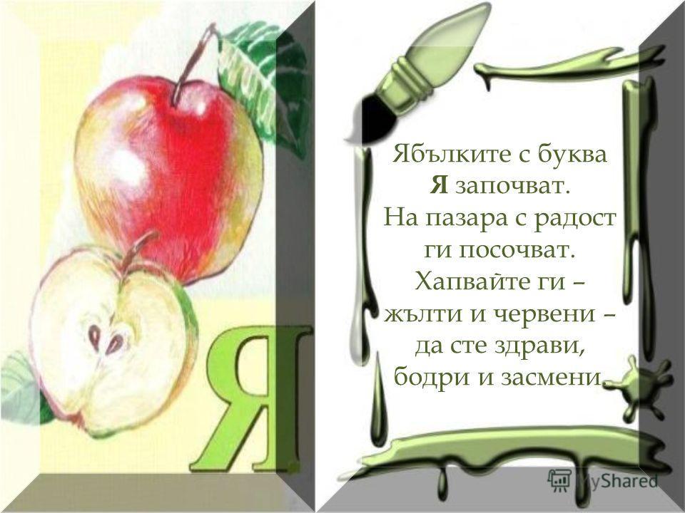 Ябълките с буква Я започват. На пазара с радост ги посочват. Хапвайте ги – жълти и червени – да сте здрави, бодри и засмени.