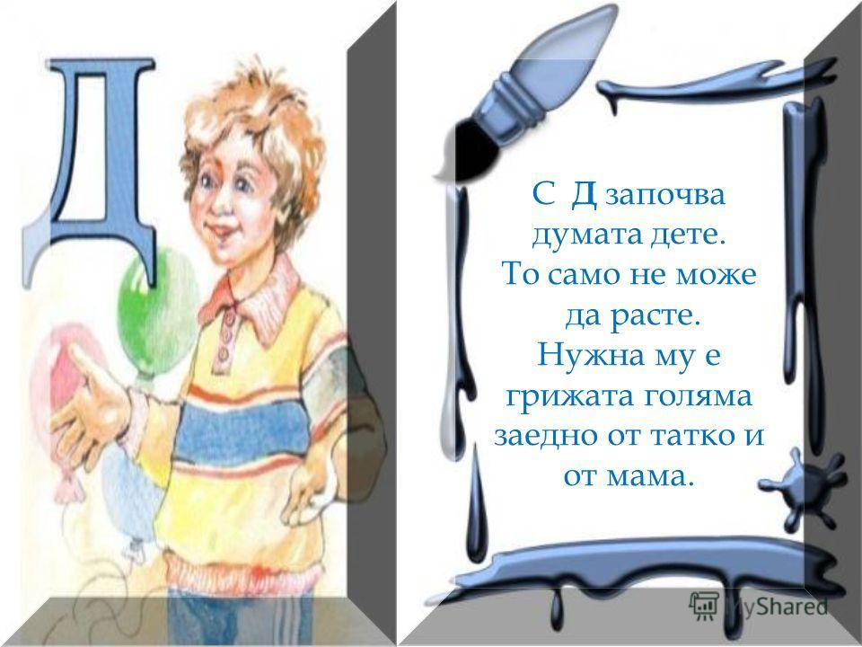 С Д започва думата дете. То само не може да расте. Нужна му е грижата голяма заедно от татко и от мама.