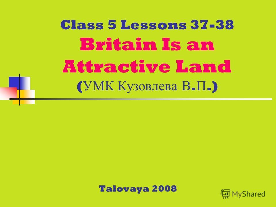 Class 5 Lessons 37-38 Britain Is an Attractive Land ( УМК Кузовлева В. П.) Talovaya 2008