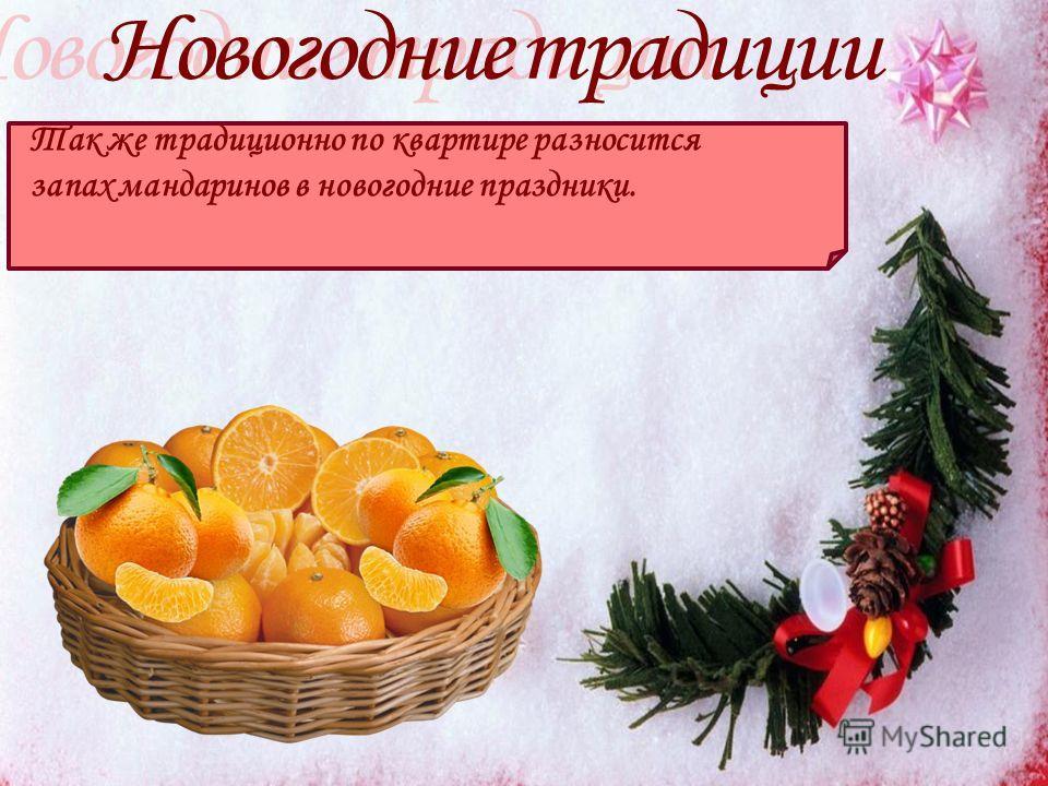 Так же традиционно по квартире разносится запах мандаринов в новогодние праздники.