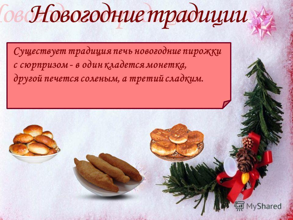 Существует традиция печь новогодние пирожки с сюрпризом - в один кладется монетка, другой печется соленым, а третий сладким.