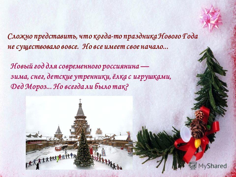 Новый год для современного россиянина зима, снег, детские утренники, ёлка с игрушками, Дед Мороз... Но всегда ли было так? Сложно представить, что когда-то праздника Нового Года не существовало вовсе. Но все имеет свое начало...