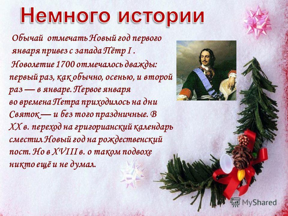 Новолетие 1700 отмечалось дважды: первый раз, как обычно, осенью, и второй раз в январе. Первое января во времена Петра приходилось на дни Святок и без того праздничные. В XX в. переход на григорианский календарь сместил Новый год на рождественский п