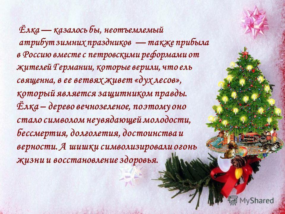 Ёлка казалось бы, неотъемлемый атрибут зимних праздников также прибыла в Россию вместе с петровскими реформами от жителей Германии, которые верили, что ель священна, в ее ветвях живет «дух лесов», который является защитником правды. Ёлка – дерево веч