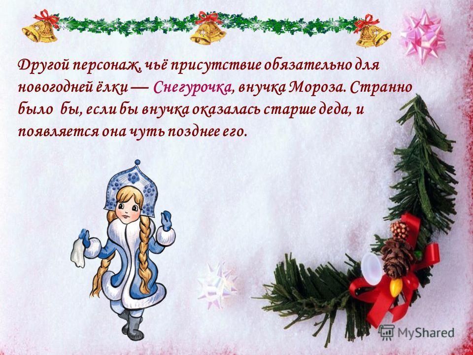 Другой персонаж, чьё присутствие обязательно для новогодней ёлки Снегурочка, внучка Мороза. Странно было бы, если бы внучка оказалась старше деда, и появляется она чуть позднее его.