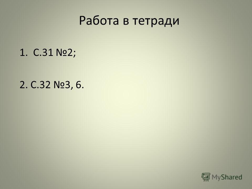 Работа в тетради 1. С.31 2; 2. С.32 3, 6.