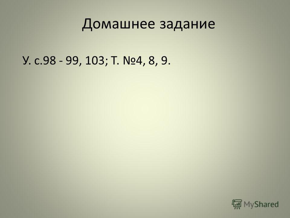 Домашнее задание У. с.98 - 99, 103; Т. 4, 8, 9.