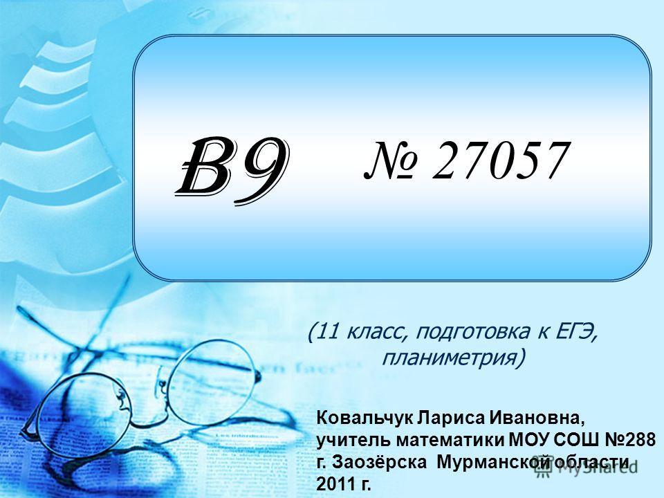 27057 (11 класс, подготовка к ЕГЭ, планиметрия) B9B9 Ковальчук Лариса Ивановна, учитель математики МОУ СОШ 288 г. Заозёрска Мурманской области 2011 г.