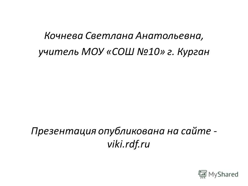 Кочнева Светлана Анатольевна, учитель МОУ «СОШ 10» г. Курган Презентация опубликована на сайте - viki.rdf.ru
