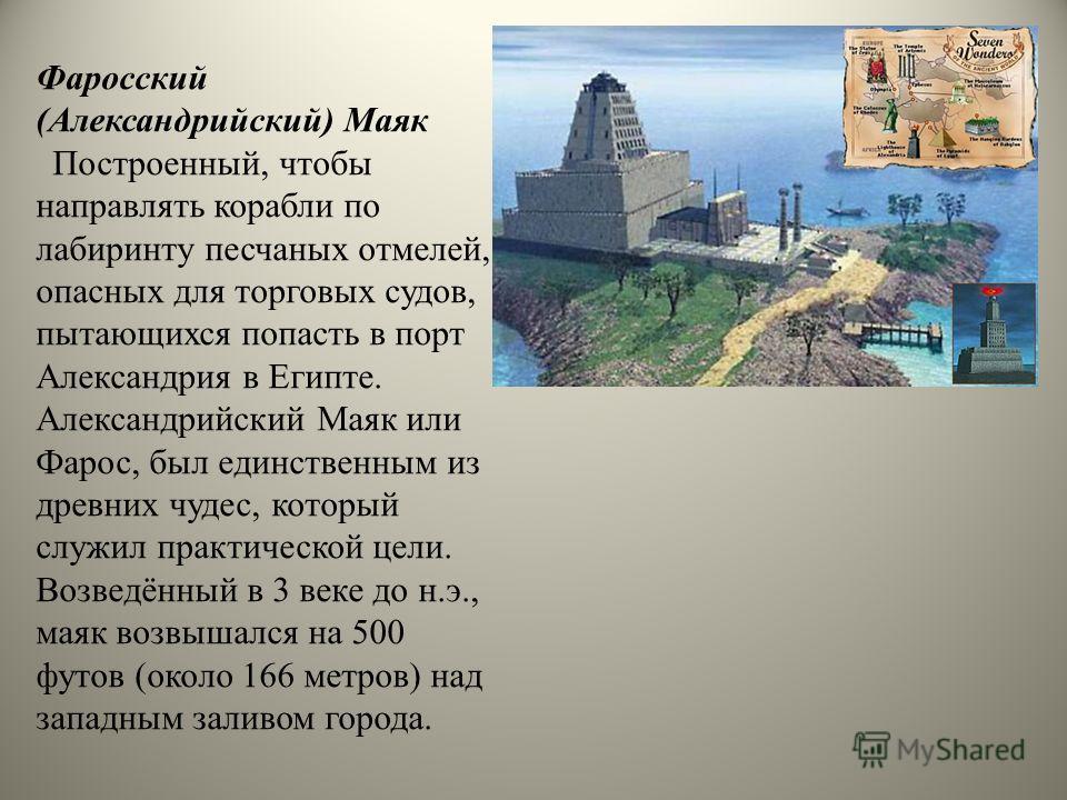 Фаросский (Александрийский) Маяк Построенный, чтобы направлять корабли по лабиринту песчаных отмелей, опасных для торговых судов, пытающихся попасть в порт Александрия в Египте. Александрийский Маяк или Фарос, был единственным из древних чудес, котор