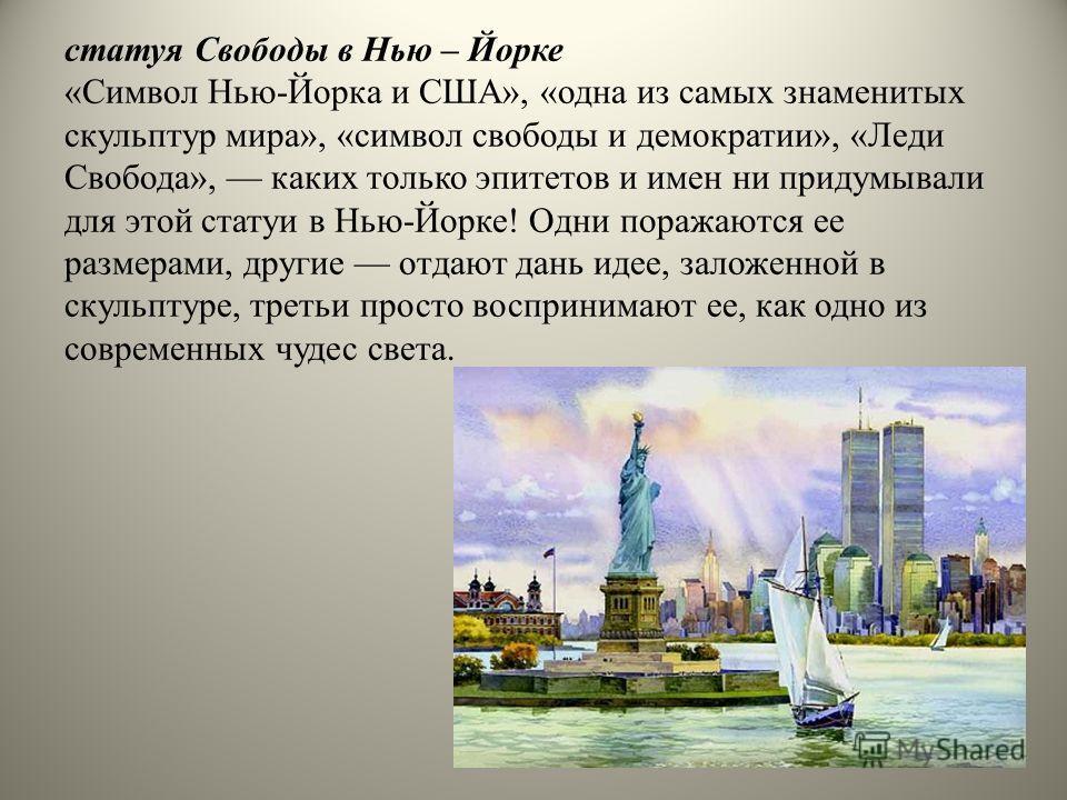 статуя Свободы в Нью – Йорке «Символ Нью-Йорка и США», «одна из самых знаменитых скульптур мира», «символ свободы и демократии», «Леди Свобода», каких только эпитетов и имен ни придумывали для этой статуи в Нью-Йорке! Одни поражаются ее размерами, др