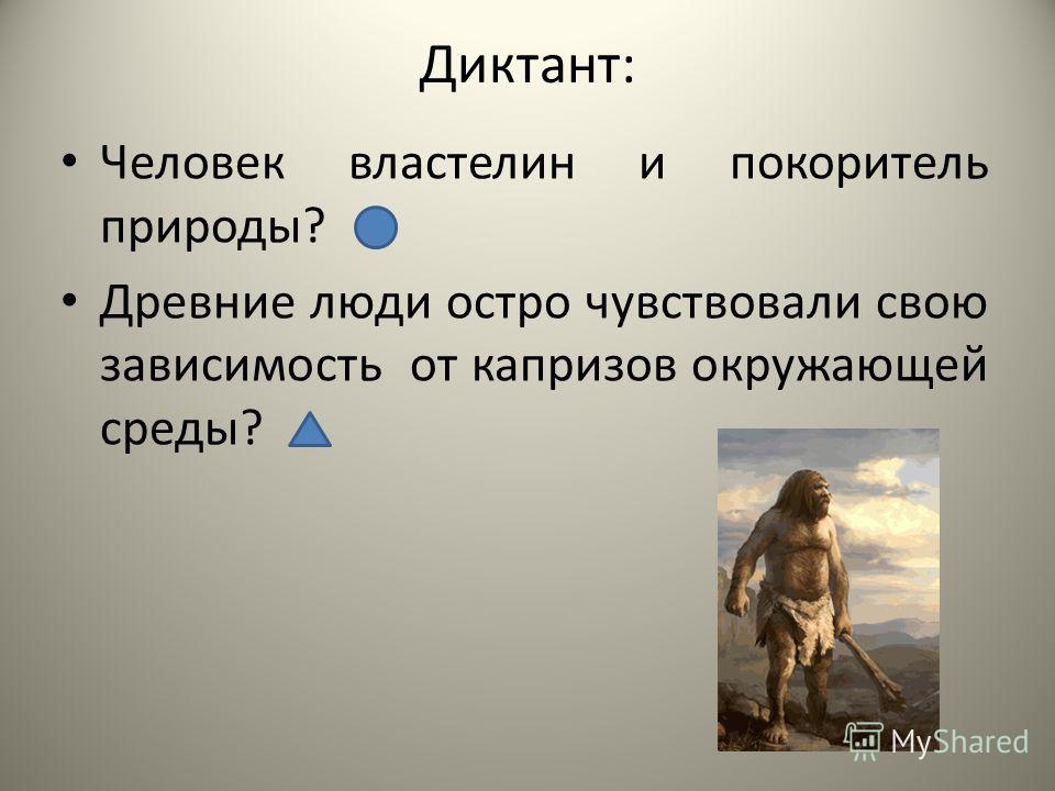 Диктант: Человек властелин и покоритель природы? Древние люди остро чувствовали свою зависимость от капризов окружающей среды?