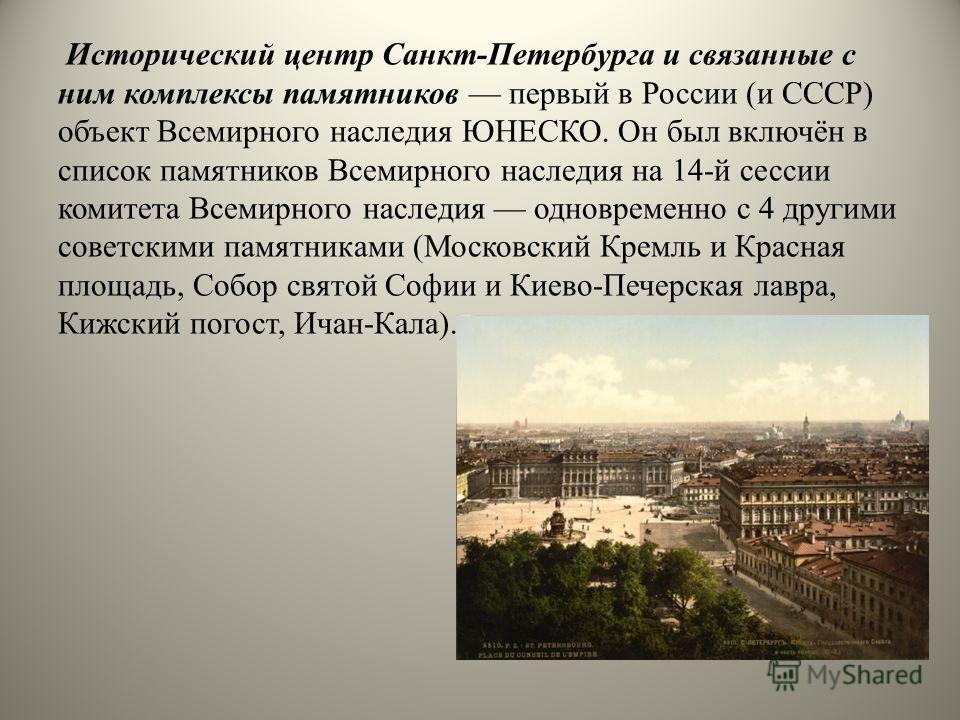 Исторический центр Санкт-Петербурга и связанные с ним комплексы памятников первый в России (и СССР) объект Всемирного наследия ЮНЕСКО. Он был включён в список памятников Всемирного наследия на 14-й сессии комитета Всемирного наследия одновременно с 4