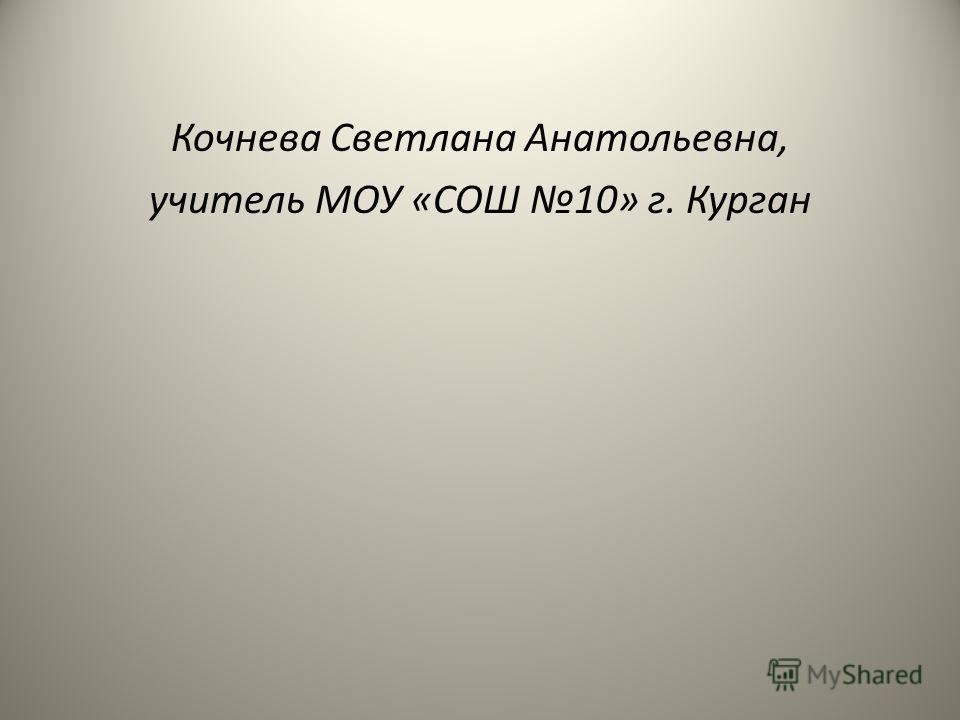 Кочнева Светлана Анатольевна, учитель МОУ «СОШ 10» г. Курган