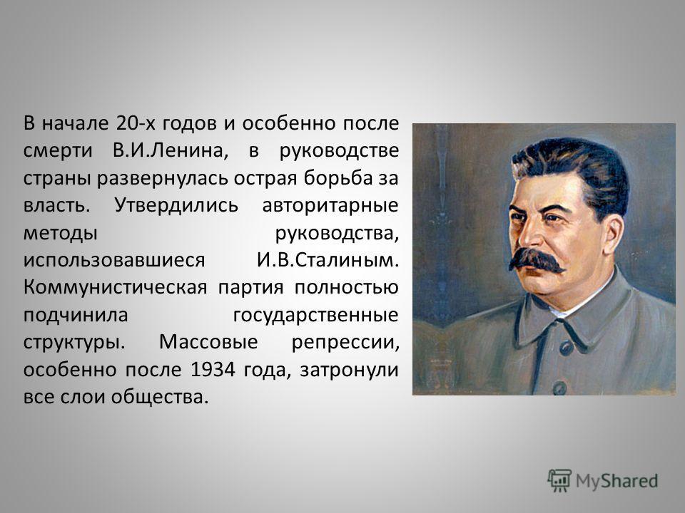 В начале 20-х годов и особенно после смерти В.И.Ленина, в руководстве страны развернулась острая борьба за власть. Утвердились авторитарные методы руководства, использовавшиеся И.В.Сталиным. Коммунистическая партия полностью подчинила государственные