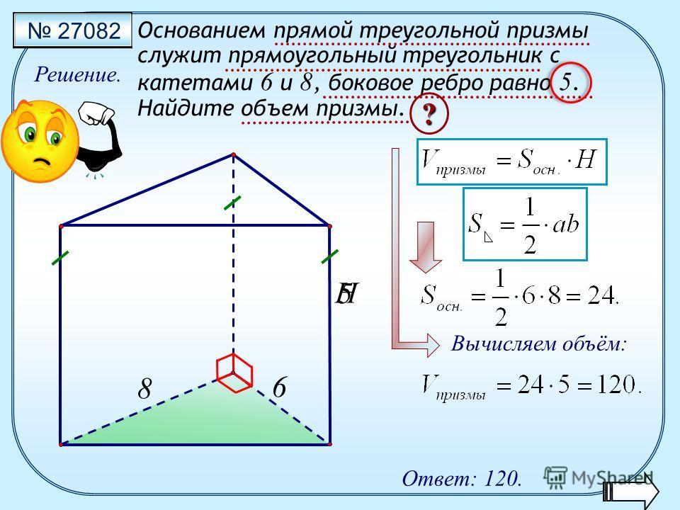 27082 Основанием прямой треугольной призмы служит прямоугольный треугольник с катетами 6 и 8, боковое ребро равно 5. Найдите объем призмы. Решение. Ответ: 120. H ? 8 6 Вычисляем объём: 5