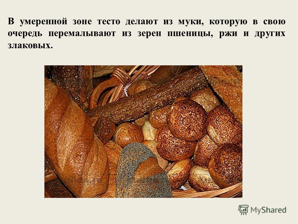 В умеренной зоне тесто делают из муки, которую в свою очередь перемалывают из зерен пшеницы, ржи и других злаковых.