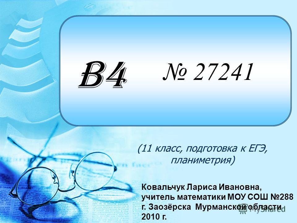 27241 (11 класс, подготовка к ЕГЭ, планиметрия) B4 Ковальчук Лариса Ивановна, учитель математики МОУ СОШ 288 г. Заозёрска Мурманской области 2010 г.
