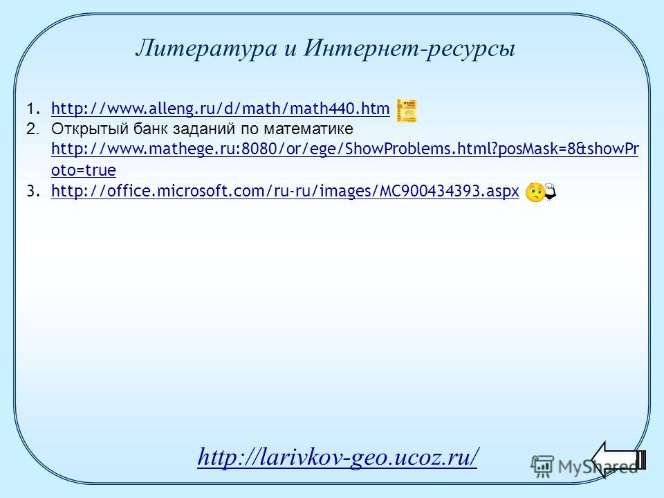 1.http://www.alleng.ru/d/math/math440.htmhttp://www.alleng.ru/d/math/math440.htm 2.Открытый банк заданий по математике http://www.mathege.ru:8080/or/ege/ShowProblems.html?posMask=8&showPr oto=true http://www.mathege.ru:8080/or/ege/ShowProblems.html?p