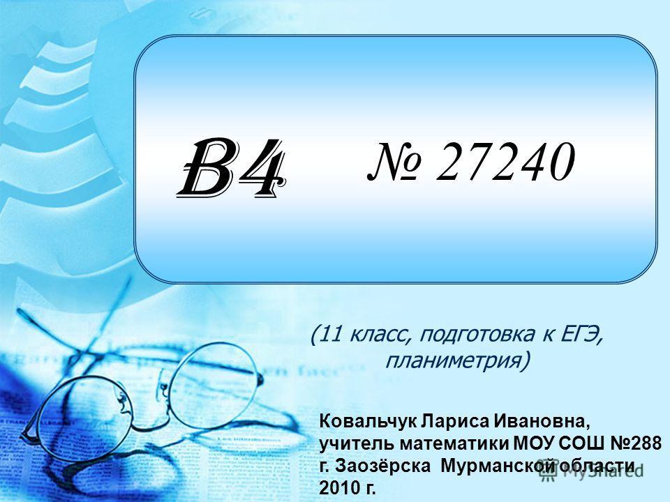 27240 (11 класс, подготовка к ЕГЭ, планиметрия) B4 Ковальчук Лариса Ивановна, учитель математики МОУ СОШ 288 г. Заозёрска Мурманской области 2010 г.
