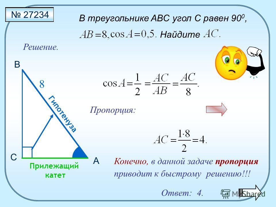 В треугольнике ABC угол C равен 90 0, Найдите 27234 Решение. Конечно, в данной задаче пропорция приводит к быстрому решению!!! С В Прилежащий катет Гипотенуза А 8 Пропорция: Ответ: 4.