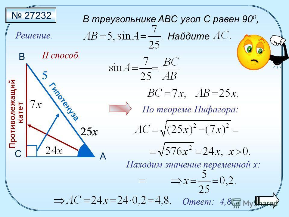 Ответ: 4,8. С В А Гипотенуза По теореме Пифагора: II способ. Противолежащий катет В треугольнике ABC угол C равен 90 0, Найдите 27232 Решение. 5 5 Находим значение переменной x: x25