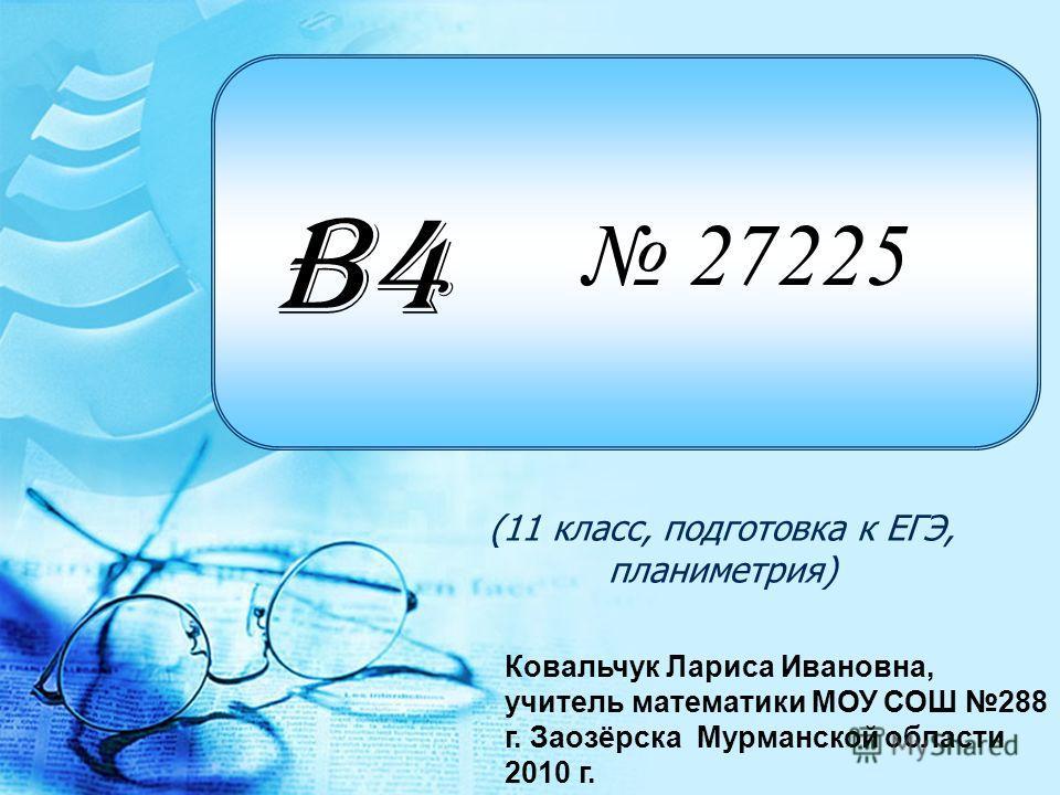 27225 (11 класс, подготовка к ЕГЭ, планиметрия) B4 Ковальчук Лариса Ивановна, учитель математики МОУ СОШ 288 г. Заозёрска Мурманской области 2010 г.
