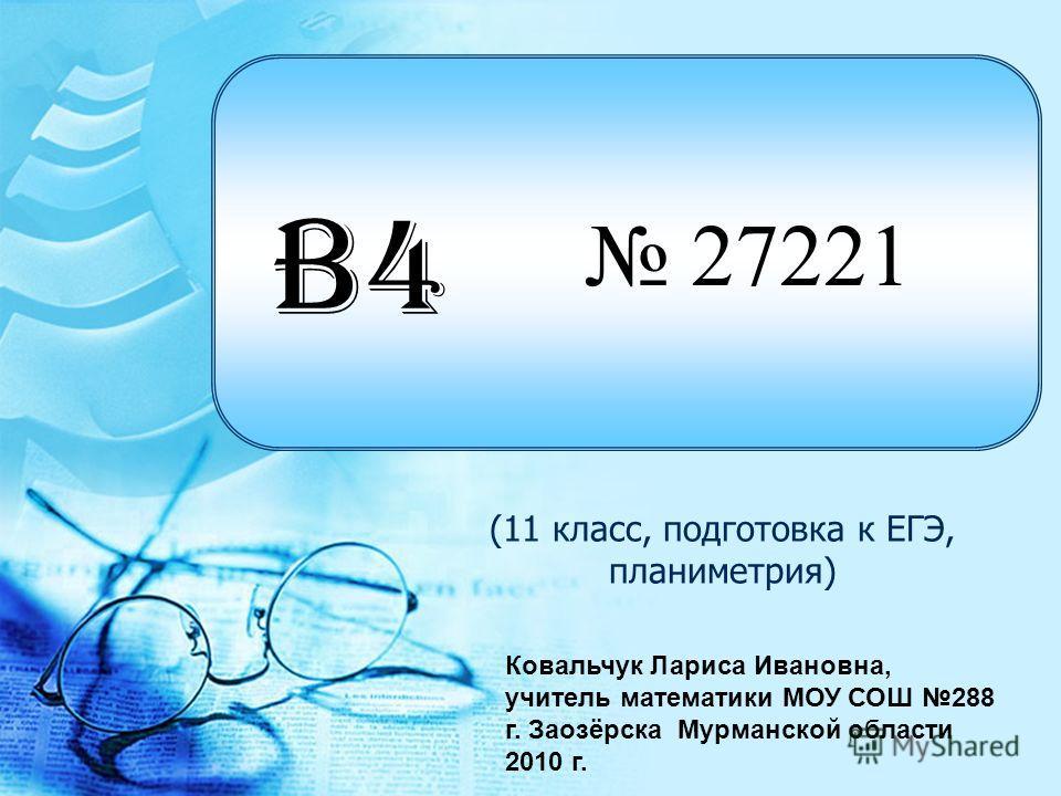 27221 (11 класс, подготовка к ЕГЭ, планиметрия) B4 Ковальчук Лариса Ивановна, учитель математики МОУ СОШ 288 г. Заозёрска Мурманской области 2010 г.