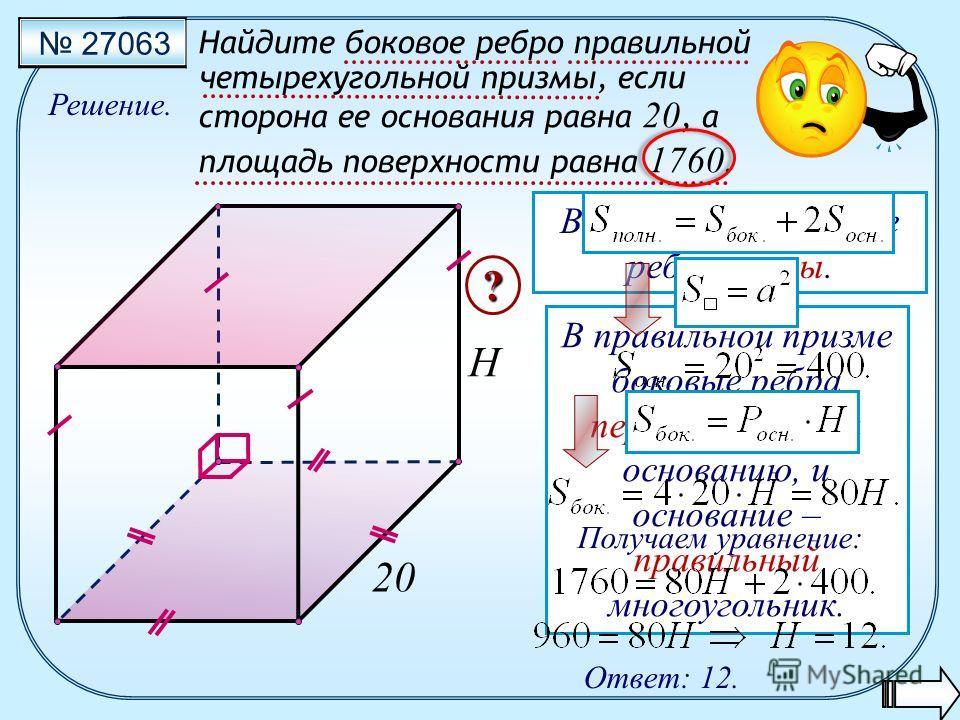 27063 Найдите боковое ребро правильной четырехугольной призмы, если сторона ее основания равна 20, а площадь поверхности равна 1760. Решение. Ответ: 12. H ? 20 В призме все боковые ребра равны. В правильной призме боковые ребра перпендикулярны основа