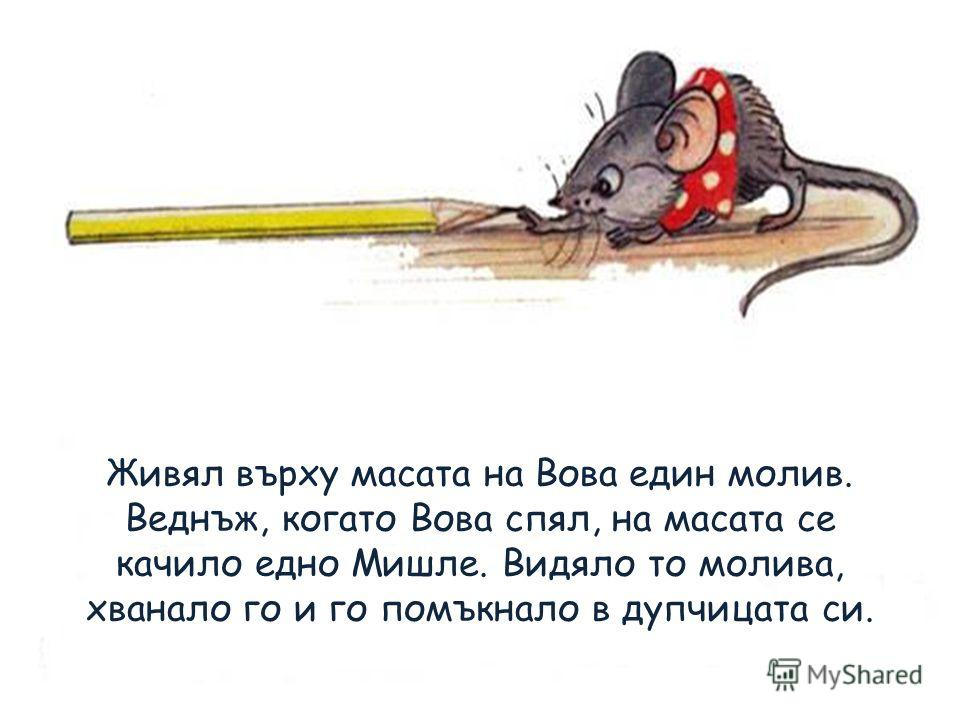 Живял върху масата на Вова един молив. Веднъж, когато Вова спял, на масата се качило едно Мишле. Видяло то молива, хванало го и го помъкнало в дупчицата си.