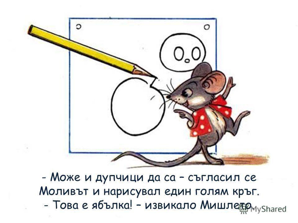 - Може и дупчици да са – съгласил се Моливът и нарисувал един голям кръг. - Това е ябълка! – извикало Мишлето.