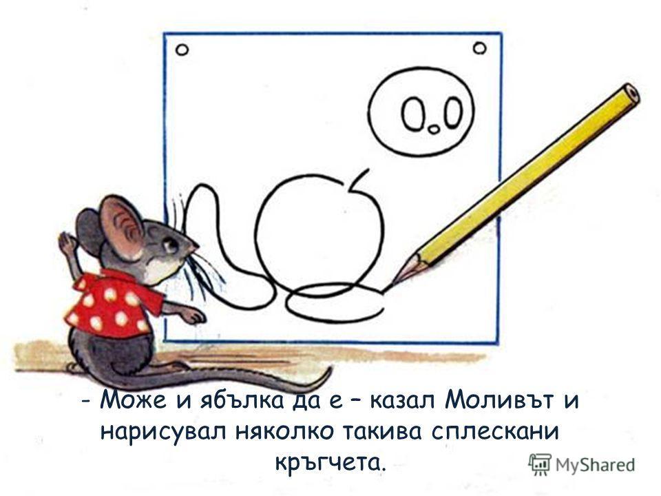 - Може и ябълка да е – казал Моливът и нарисувал няколко такива сплескани кръгчета.